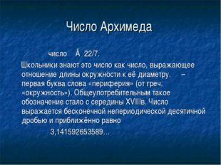 Число Архимеда число π ≈ 22/7. Школьники знают это число как число, выражающе
