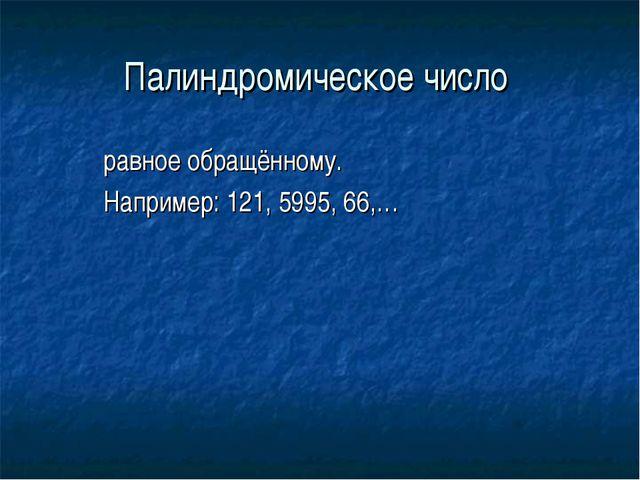 Палиндромическое число равное обращённому. Например: 121, 5995, 66,…