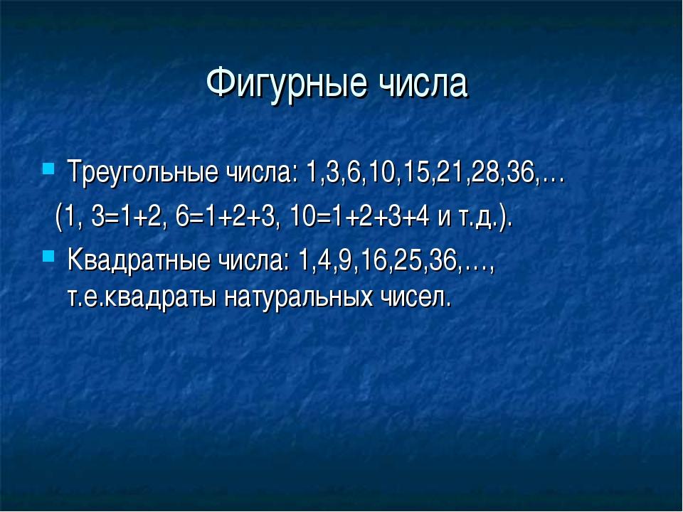 Фигурные числа Треугольные числа: 1,3,6,10,15,21,28,36,… (1, 3=1+2, 6=1+2+3,...