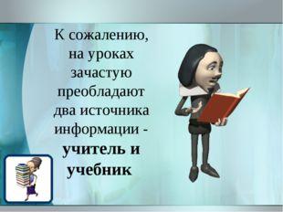 К сожалению, на уроках зачастую преобладают два источника информации - учител