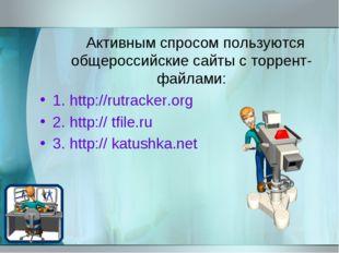 Активным спросом пользуются общероссийские сайты с торрент-файлами: 1. http: