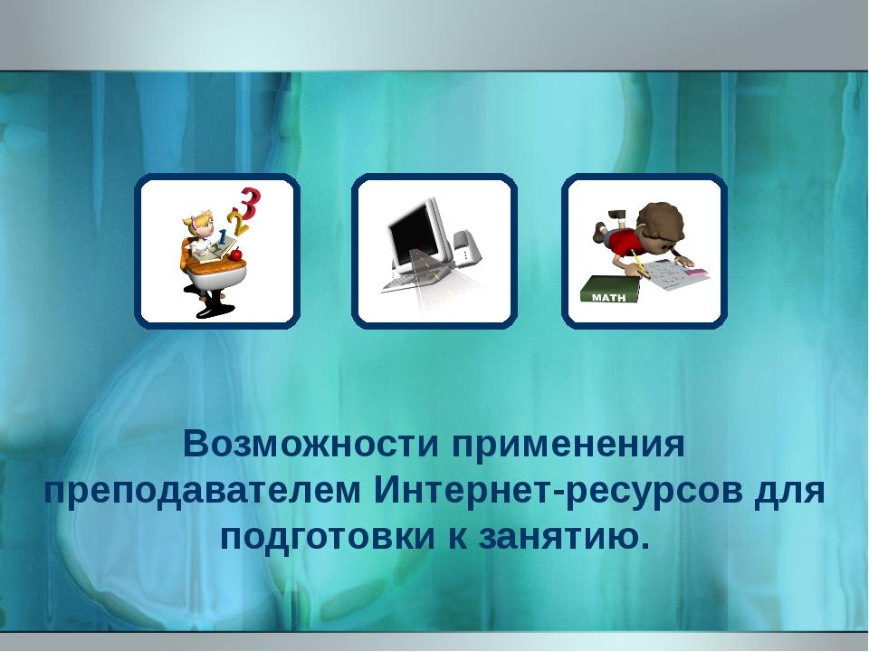 Возможности применения преподавателем Интернет-ресурсов для подготовки к заня...
