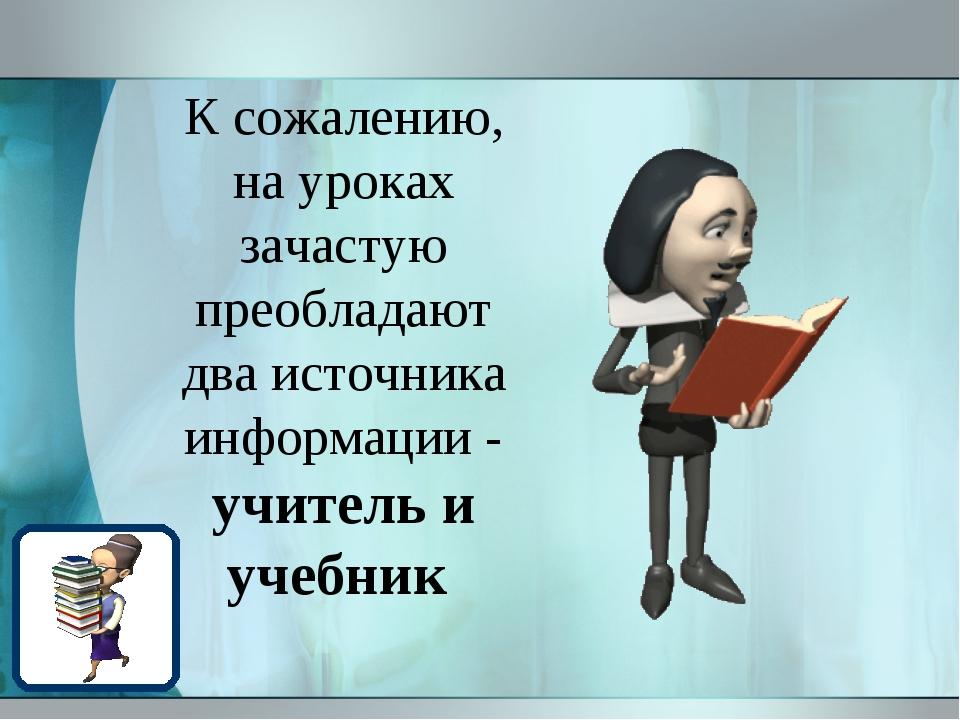 К сожалению, на уроках зачастую преобладают два источника информации - учител...