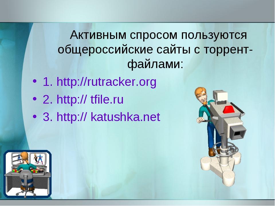 Активным спросом пользуются общероссийские сайты с торрент-файлами: 1. http:...