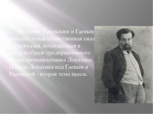 На смену Раневским и Гаевым явилась новая общественная сила – буржуазия, воп
