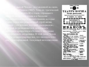 Первой пьесой Чехова , поставленной на сцене, была драма «Иванов»(1887). Тем