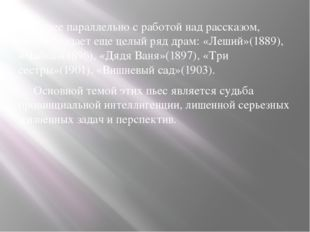 Далее параллельно с работой над рассказом, Чехов создает еще целый ряд драм:
