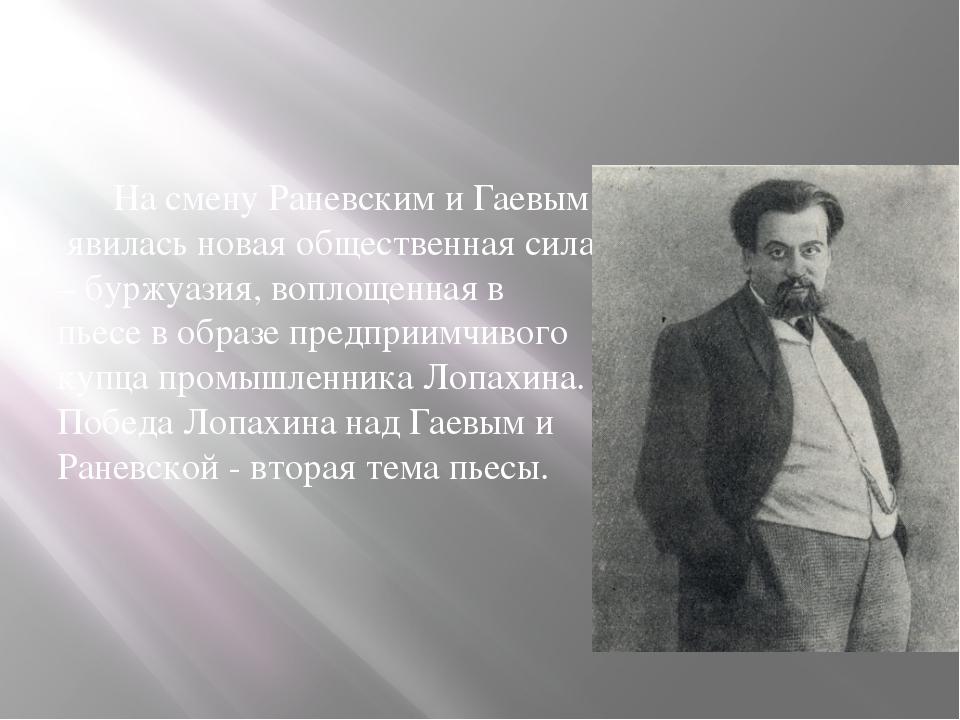 На смену Раневским и Гаевым явилась новая общественная сила – буржуазия, воп...