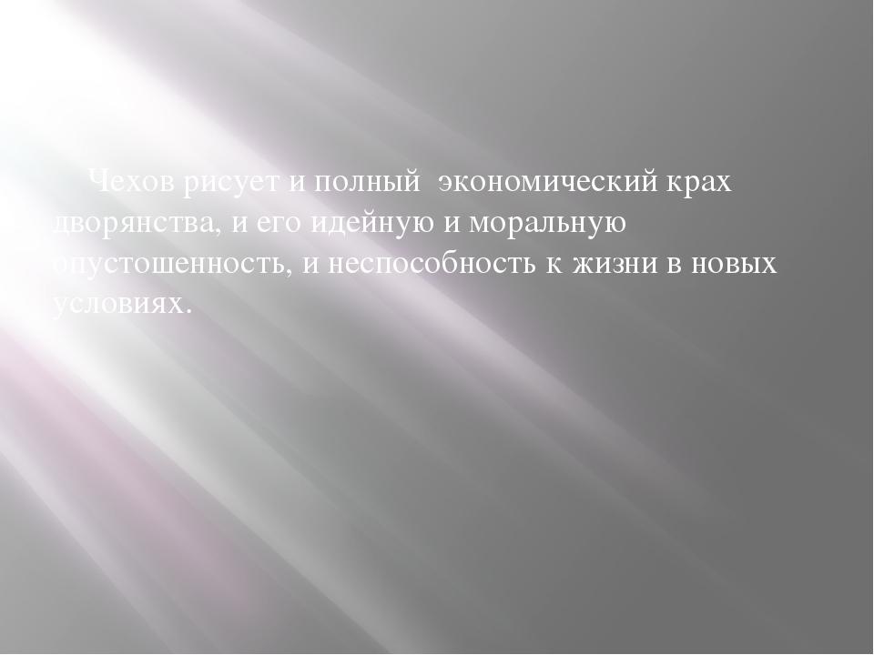 Чехов рисует и полный экономический крах дворянства, и его идейную и моральн...