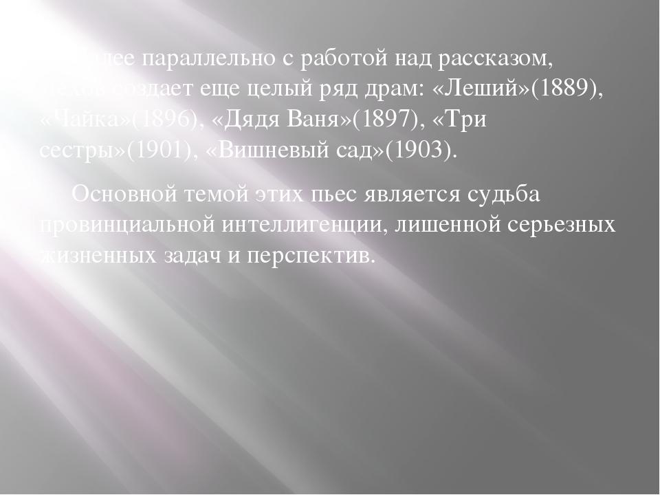 Далее параллельно с работой над рассказом, Чехов создает еще целый ряд драм:...