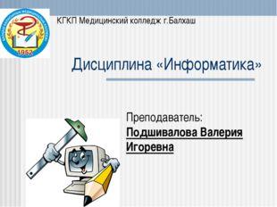 Дисциплина «Информатика» Преподаватель: Подшивалова Валерия Игоревна КГКП Мед