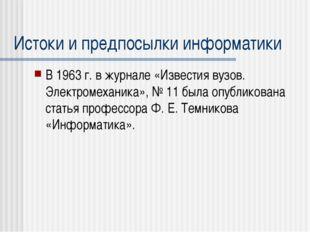 Истоки и предпосылки информатики В 1963 г. в журнале «Известия вузов. Электро