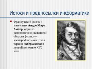Истоки и предпосылки информатики Французский физик и математик Андре Мари Амп