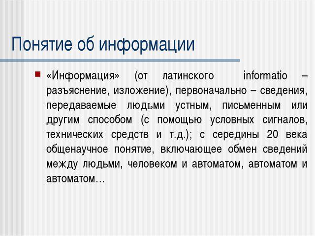 Понятие об информации «Информация» (от латинского informatio – разъяснение, и...