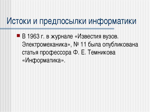 Истоки и предпосылки информатики В 1963 г. в журнале «Известия вузов. Электро...