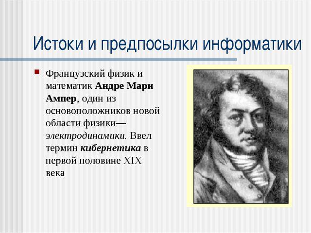 Истоки и предпосылки информатики Французский физик и математик Андре Мари Амп...