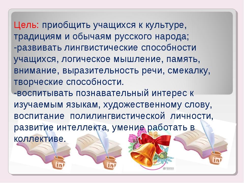Цель: приобщить учащихся к культуре, традициям и обычаям русского народа; -р...