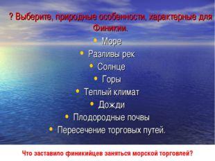 ? Выберите, природные особенности, характерные для Финикии. Море Разливы рек