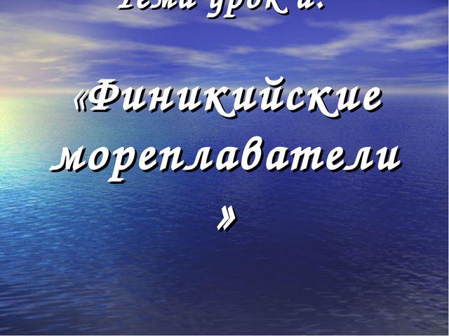 Тема урок а: «Финикийские мореплаватели»