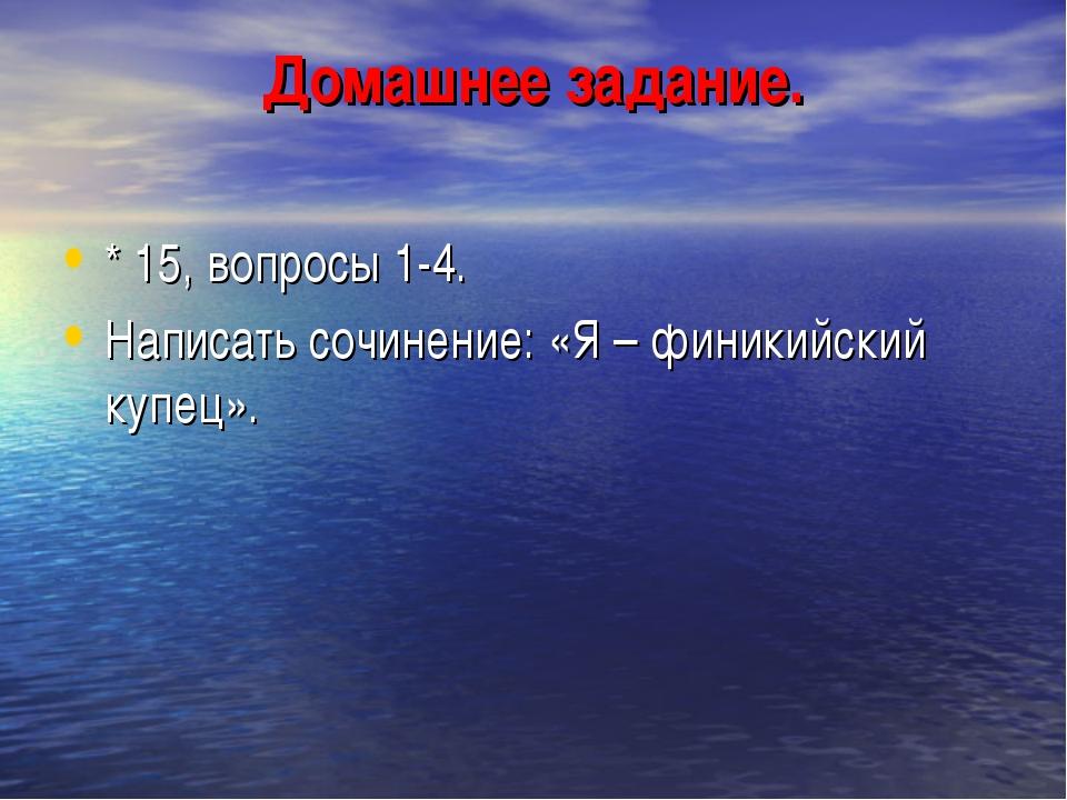 Домашнее задание. * 15, вопросы 1-4. Написать сочинение: «Я – финикийский куп...