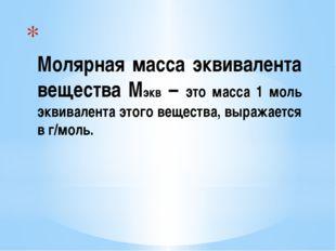 Молярная масса эквивалента вещества Мэкв – это масса 1 моль эквивалента этог