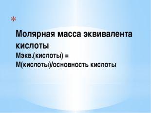 Молярная масса эквивалента кислоты Мэкв.(кислоты) = М(кислоты)/основность ки