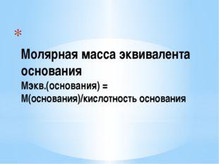 Молярная масса эквивалента основания Мэкв.(основания) = М(основания)/кислотн