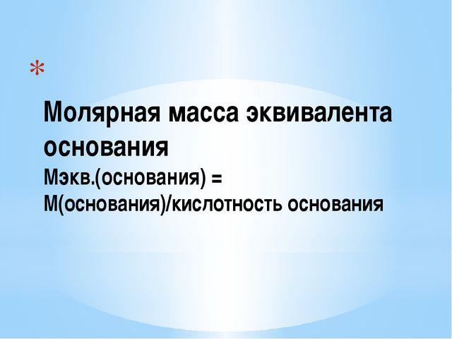 Молярная масса эквивалента основания Мэкв.(основания) = М(основания)/кислотн...