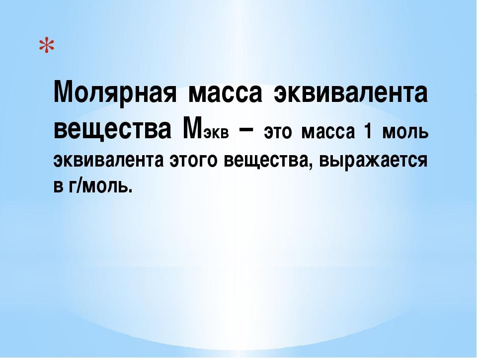 Молярная масса эквивалента вещества Мэкв – это масса 1 моль эквивалента этог...