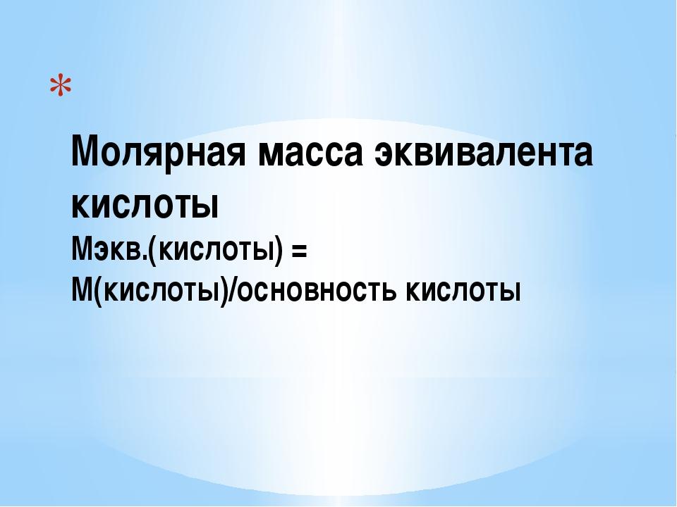 Молярная масса эквивалента кислоты Мэкв.(кислоты) = М(кислоты)/основность ки...