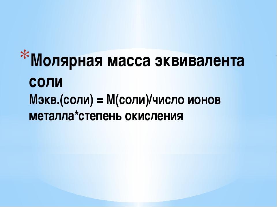 Молярная масса эквивалента соли Мэкв.(соли) = М(соли)/число ионов металла*сте...