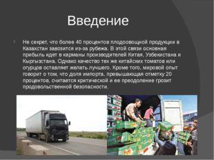 Введение Не секрет, что более 40 процентов плодоовощной продукции в Казахстан
