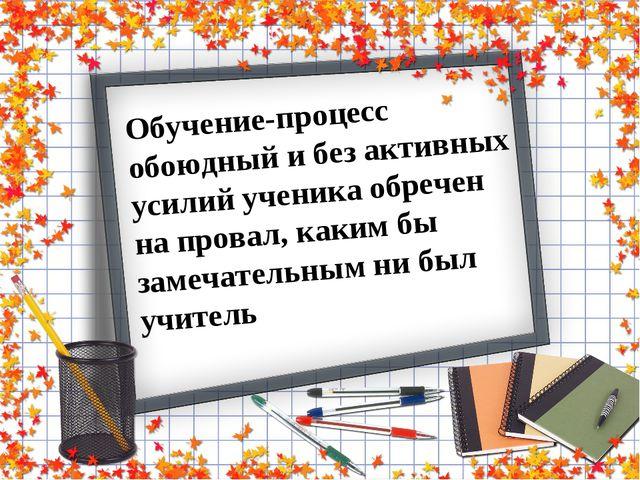 Обучение-процесс обоюдный и без активных усилий ученика обречен на провал, ка...