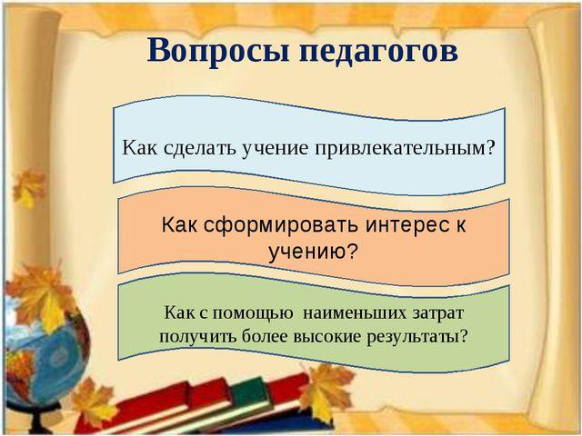 Вопросы педагогов Как сделать учение привлекательным? Как сформировать интере...