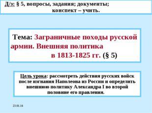 * Тема: Заграничные походы русской армии. Внешняя политика в 1813-1825 гг. (§