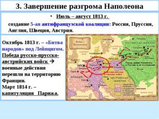 3. Завершение разгрома Наполеона Июль – август 1813 г. создание 5-ая антифра
