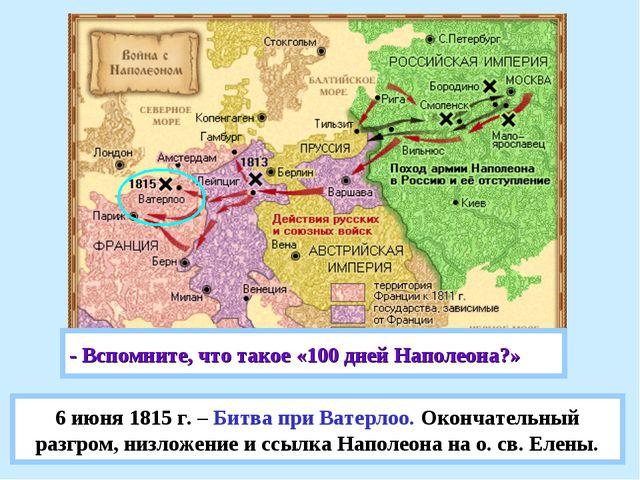 6 июня 1815 г. – Битва при Ватерлоо. Окончательный разгром, низложение и ссыл...