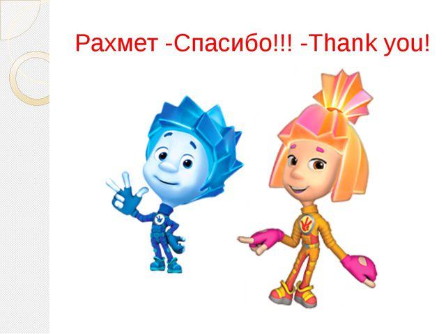 Рахмет -Спасибо!!! -Thank you!