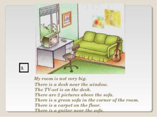 3. My room is not very big. There is a desk near the window. The TV-set is on