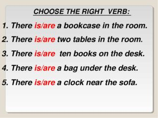 CHOOSE THE RIGHT VERB: There is/are a bookcase in the room. There is/are two