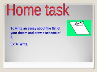 To write an essay about the flat of your dream and draw a scheme of it. Ex: 6