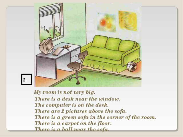 2. My room is not very big. There is a desk near the window. The computer is...
