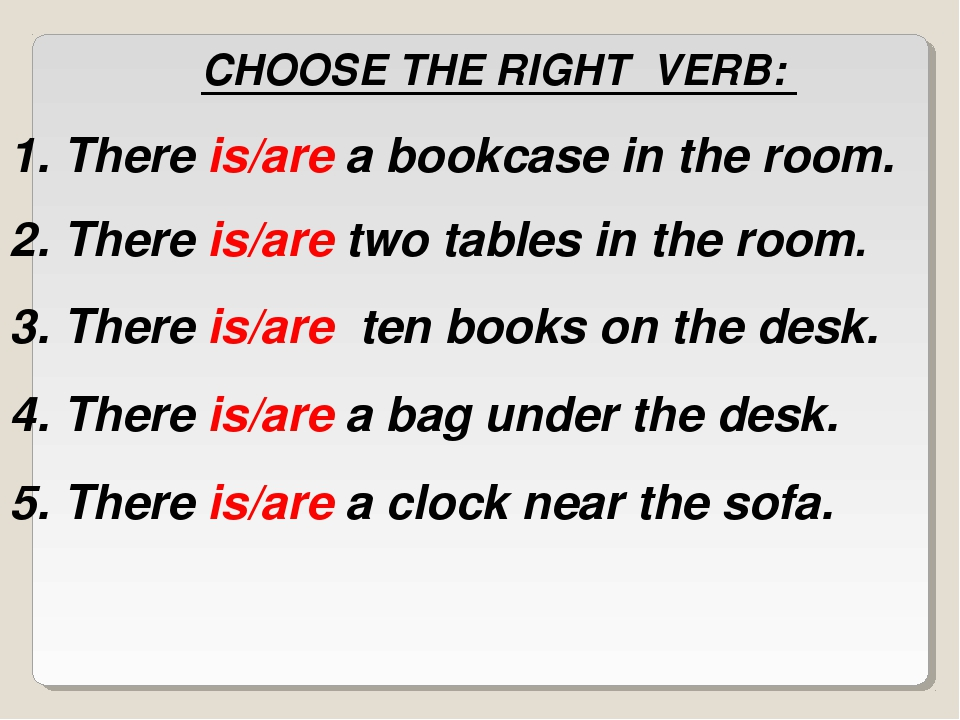 CHOOSE THE RIGHT VERB: There is/are a bookcase in the room. There is/are two...