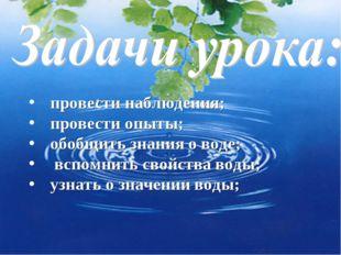провести наблюдения; провести опыты; обобщить знания о воде; вспомнить свойс