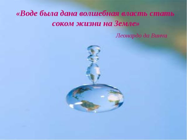 «Воде была дана волшебная власть стать соком жизни на Земле» Леонардо да Винчи