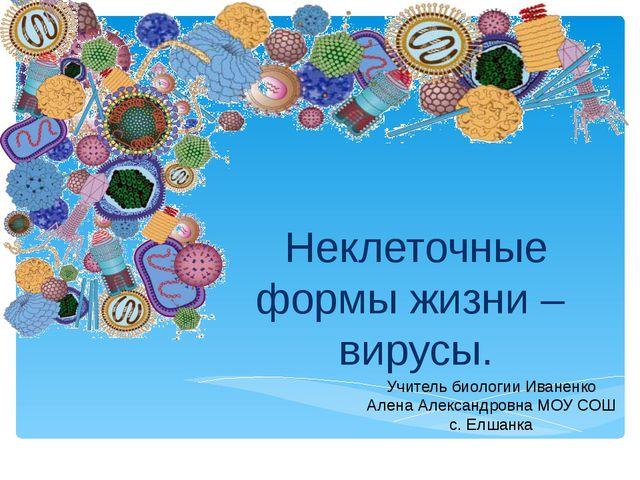 Неклеточные формы жизни – вирусы. Учитель биологии Иваненко Алена Александров...