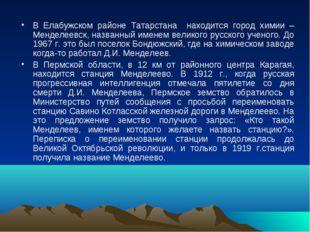 В Елабужском районе Татарстана находится город химии – Менделеевск, названный