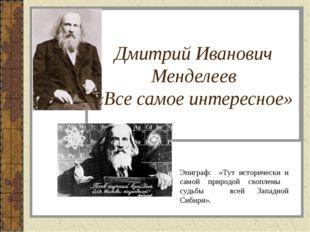 Дмитрий Иванович Менделеев «Все самое интересное» Эпиграф: «Тут исторически и