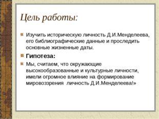 Цель работы: Изучить историческую личность Д.И.Менделеева, его библиографичес