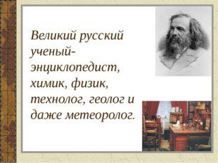 Великий русский ученый-энциклопедист, химик, физик, технолог, геолог и даже м